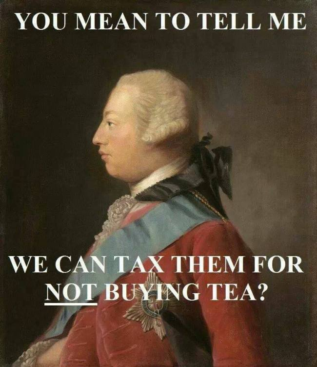 You mean to tell me we can tax them for not buying tea